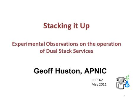 Stacking it Up Experimental Observations on the operation of Dual Stack Services Geoff Huston, APNIC RIPE 62 May 2011 1.