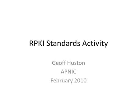 RPKI Standards Activity Geoff Huston APNIC February 2010.