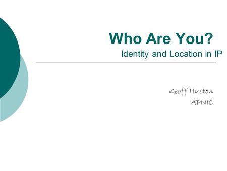 Who Are You? Geoff Huston APNIC Identity and Location in IP.