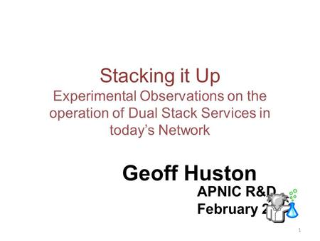 Stacking it Up Experimental Observations on the operation of Dual Stack Services in todays Network Geoff Huston APNIC R&D February 2011 1.