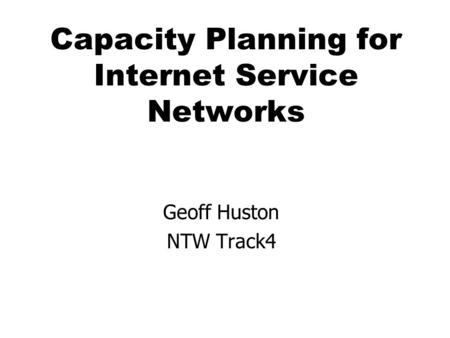 Capacity Planning for Internet Service Networks Geoff Huston NTW Track4.