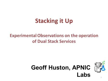 Stacking it Up Experimental Observations on the operation of Dual Stack Services Geoff Huston, APNIC Labs 1.