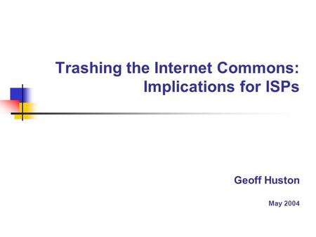 Trashing the Internet Commons: Implications for ISPs Geoff Huston May 2004.