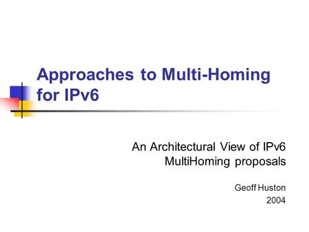 Approaches to Multi-Homing for IPv6 An Architectural View of IPv6 MultiHoming proposals Geoff Huston 2004.