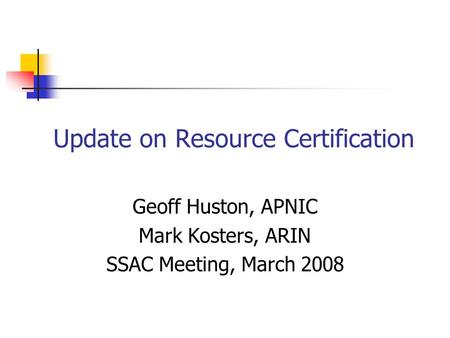 Update on Resource Certification Geoff Huston, APNIC Mark Kosters, ARIN SSAC Meeting, March 2008.