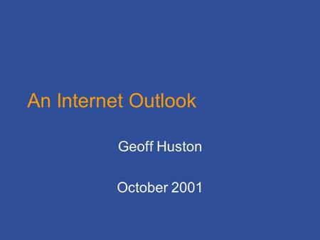 An Internet Outlook Geoff Huston October 2001. So far, the Internet has made an arbitrary number of good and bad decisions in the design of networking.