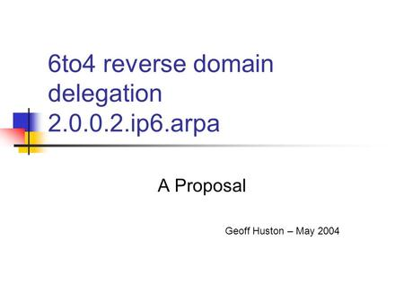 6to4 reverse domain delegation 2.0.0.2.ip6.arpa A Proposal Geoff Huston – May 2004.