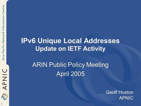 1 IPv6 Unique Local Addresses Update on IETF Activity ARIN Public Policy Meeting April 2005 Geoff Huston APNIC.