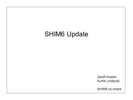 SHIM6 Update Geoff Huston Kurtis Lindqvist SHIM6 co-chairs.