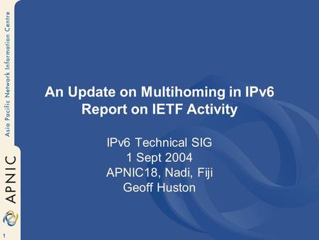 1 An Update on Multihoming in IPv6 Report on IETF Activity IPv6 Technical SIG 1 Sept 2004 APNIC18, Nadi, Fiji Geoff Huston.