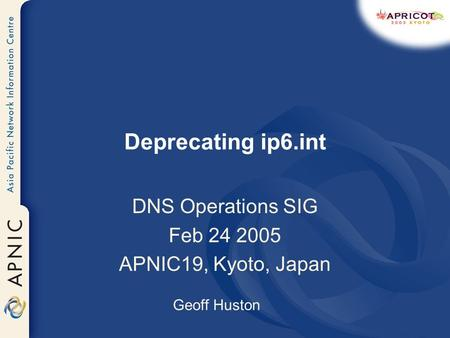 Deprecating ip6.int DNS Operations SIG Feb 24 2005 APNIC19, Kyoto, Japan Geoff Huston.
