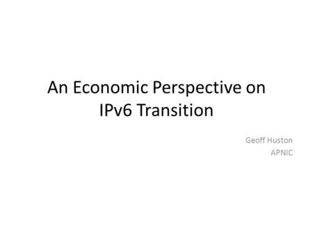 An Economic Perspective on IPv6 Transition Geoff Huston APNIC.