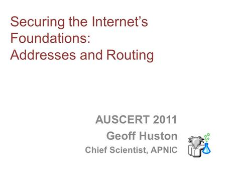 Securing the Internets Foundations: Addresses and Routing AUSCERT 2011 Geoff Huston Chief Scientist, APNIC.