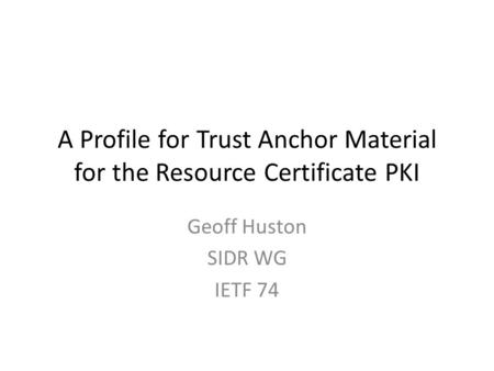 A Profile for Trust Anchor Material for the Resource Certificate PKI Geoff Huston SIDR WG IETF 74.