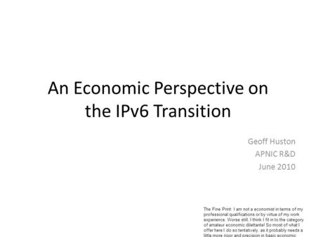 An Economic Perspective on the IPv6 Transition Geoff Huston APNIC R&D June 2010 The Fine Print: I am not a economist in terms of my professional qualifications.
