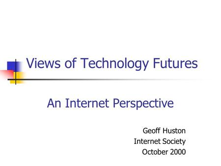 Views of Technology Futures An Internet Perspective Geoff Huston Internet Society October 2000.