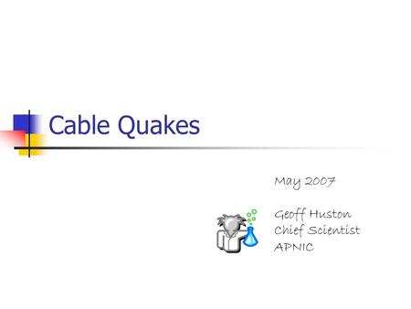 Cable Quakes May 2007 Geoff Huston Chief Scientist APNIC.