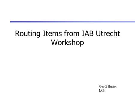 Routing Items from IAB Utrecht Workshop Geoff Huston IAB.