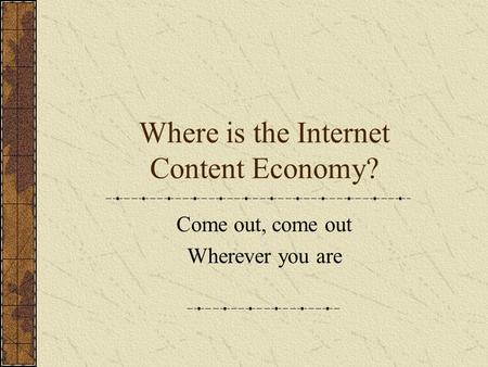 Where is the Internet Content Economy? Come out, come out Wherever you are.