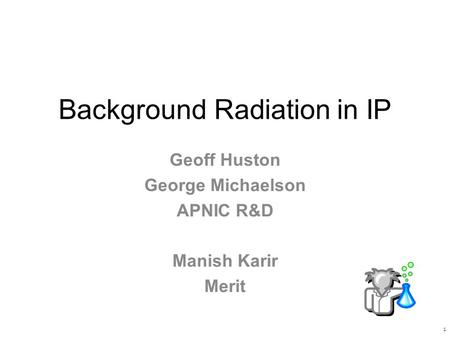 Background Radiation in IP Geoff Huston George Michaelson APNIC R&D Manish Karir Merit 1.