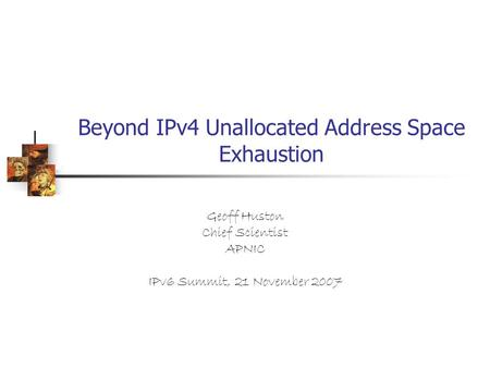 Beyond IPv4 Unallocated Address Space Exhaustion Geoff Huston Chief Scientist APNIC IPv6 Summit, 21 November 2007.