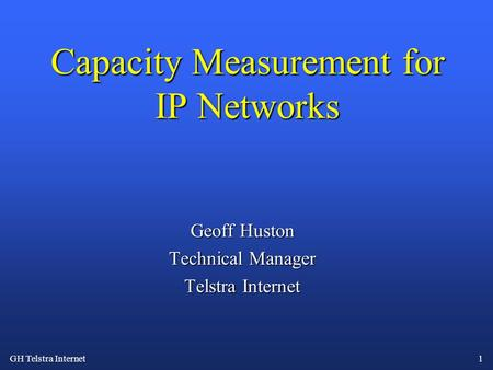 GH Telstra Internet 1 Capacity Measurement for IP Networks Geoff Huston Technical Manager Telstra Internet.