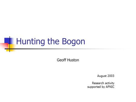 Hunting the Bogon Geoff Huston August 2003 Research activity supported by APNIC.