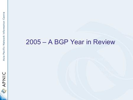 2005 – A BGP Year in Review February 2006 Geoff Huston Research Scientist APNIC.