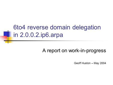 6to4 reverse domain delegation in 2.0.0.2.ip6.arpa A report on work-in-progress Geoff Huston – May 2004.