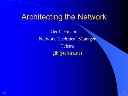 GH1 Architecting the Network Geoff Huston Network Technical Manager