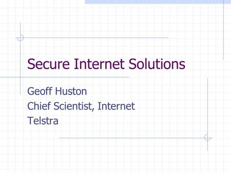 Secure Internet Solutions Geoff Huston Chief Scientist, Internet Telstra.