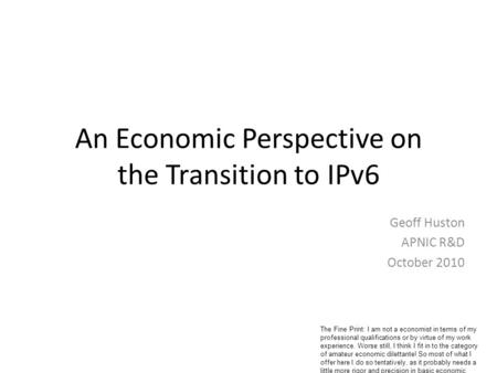 An Economic Perspective on the Transition to IPv6 Geoff Huston APNIC R&D October 2010 The Fine Print: I am not a economist in terms of my professional.