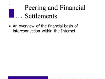 Peering and Financial Settlements An overview of the financial basis of interconnection within the Internet.