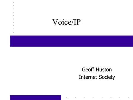 Voice/IP Geoff Huston Internet Society. Voice and Data Analog voice transmission has dominated the communications industry for the past 100 years The.