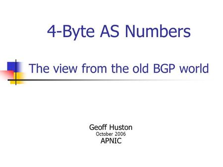 4-Byte AS Numbers The view from the old BGP world Geoff Huston October 2006 APNIC.