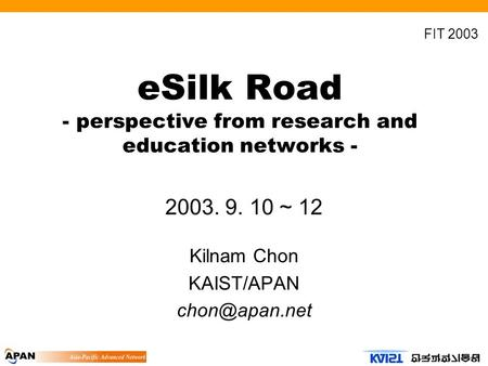 ESilk Road - perspective from research and education networks - 2003. 9. 10 ~ 12 Kilnam Chon KAIST/APAN FIT 2003.