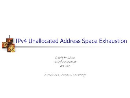 IPv4 Unallocated Address Space Exhaustion Geoff Huston Chief Scientist APNIC APNIC 24, September 2007.
