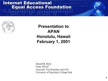 1 Presentation to APAN Honolulu, Hawaii February 1, 2001 Donald R. Riley Chair, IEEAF Associate Vice President and CIO University of Maryland, College.