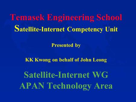 Temasek Engineering School S atellite-Internet Competency Unit Presented by KK Kwong on behalf of John Leong Satellite-Internet WG APAN Technology Area.