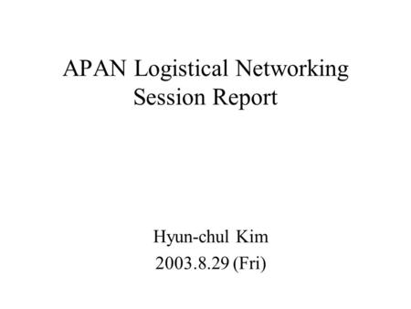 APAN Logistical Networking Session Report Hyun-chul Kim 2003.8.29 (Fri)