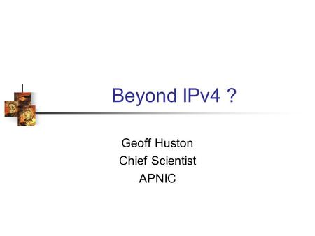 Beyond IPv4 ? Geoff Huston Chief Scientist APNIC.