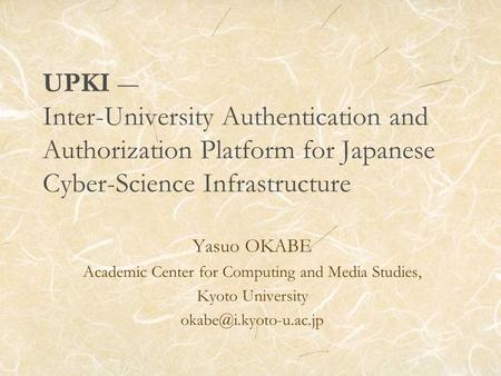 UPKI Inter-University Authentication and Authorization Platform for Japanese Cyber-Science Infrastructure Yasuo OKABE Academic Center for Computing and.