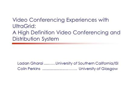 Video Conferencing Experiences with UltraGrid: A High Definition Video Conferencing and Distribution System Ladan Gharai....……University of Southern California/ISI.