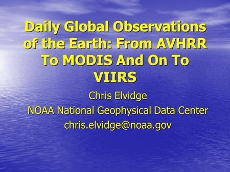 Daily Global Observations of the Earth: From AVHRR To MODIS And On To VIIRS Chris Elvidge NOAA National Geophysical Data Center