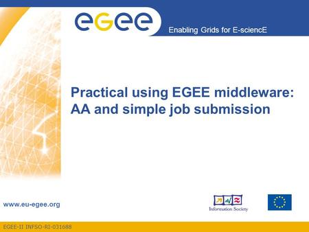 EGEE-II INFSO-RI-031688 Enabling Grids for E-sciencE www.eu-egee.org Practical using EGEE middleware: AA and simple job submission.