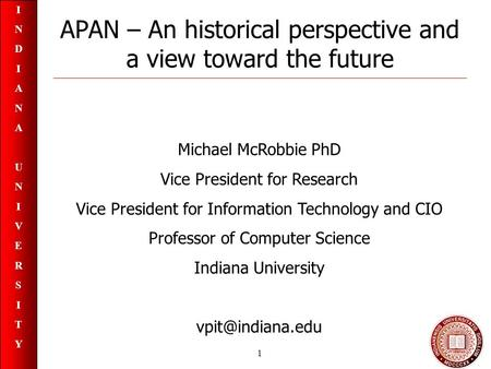 INDIANAUNIVERSITYINDIANAUNIVERSITY 1 APAN – An historical perspective and a view toward the future Michael McRobbie PhD Vice President for Research Vice.