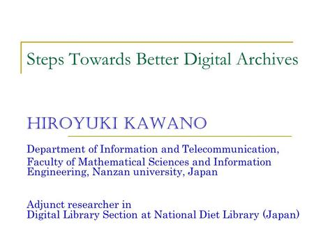 Steps Towards Better Digital Archives Hiroyuki Kawano Department of Information and Telecommunication, Faculty of Mathematical Sciences and Information.