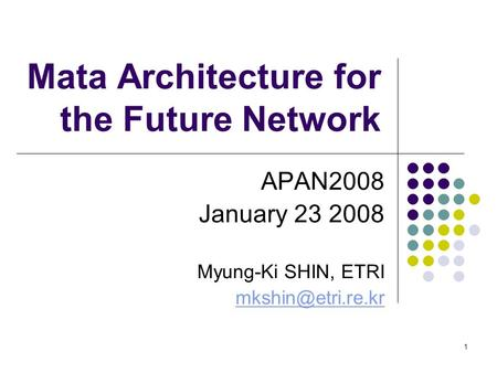 1 Mata Architecture for the Future Network APAN2008 January 23 2008 Myung-Ki SHIN, ETRI