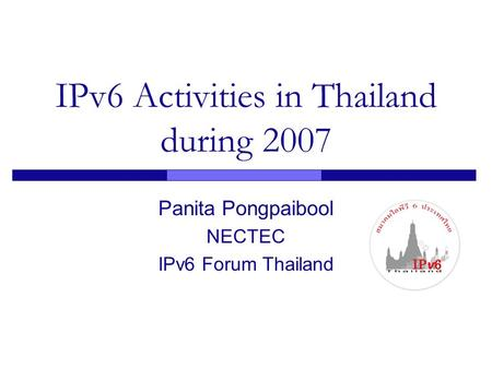 IPv6 Activities in Thailand during 2007 Panita Pongpaibool NECTEC IPv6 Forum Thailand.