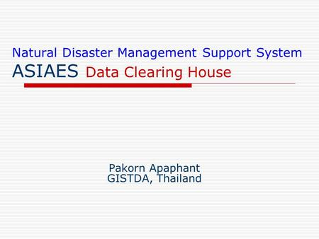 Natural Disaster Management Support System ASIAES Data Clearing House Pakorn Apaphant GISTDA, Thailand.